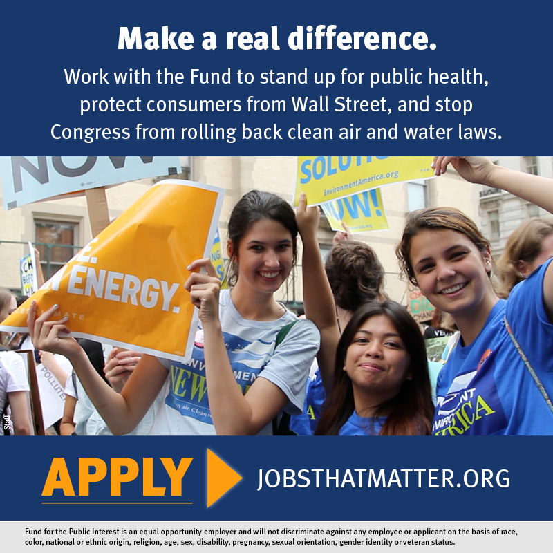 The Fund is hiring people to stand up for public health, protect consumers from Wall Street, and stop Congress from rolling back clean air and water laws. Apply today for a job with the Fund today.